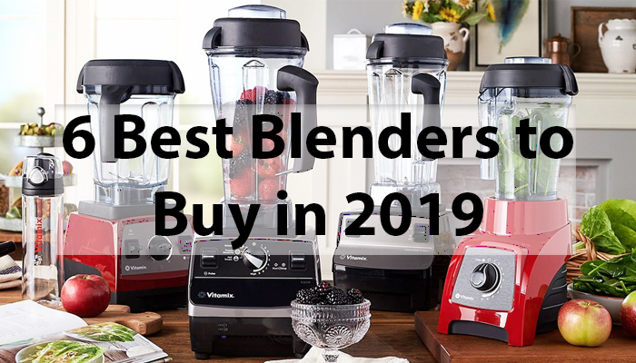 6 Best Blenders to Buy In 2019