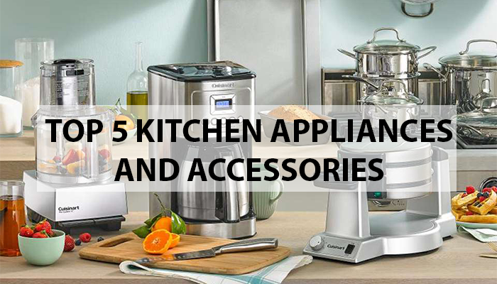 Top 5 Kitchen Appliances and Accessories